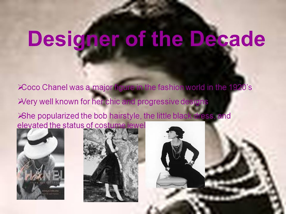 Designer of the Decade Coco Chanel was a major figure in the fashion world in the 1920s Very well known for her chic and progressive designs. Designer