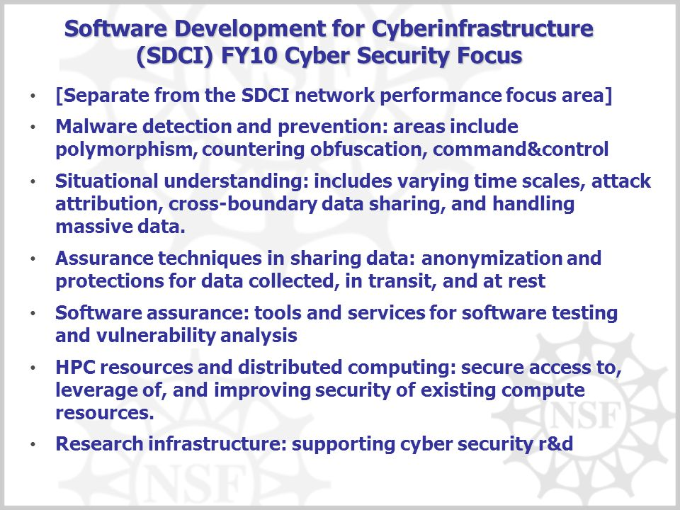 Software Development for Cyberinfrastructure (SDCI) FY10 Cyber Security Focus [Separate from the SDCI network performance focus area] Malware detection and prevention: areas include polymorphism, countering obfuscation, command&control Situational understanding: includes varying time scales, attack attribution, cross-boundary data sharing, and handling massive data.