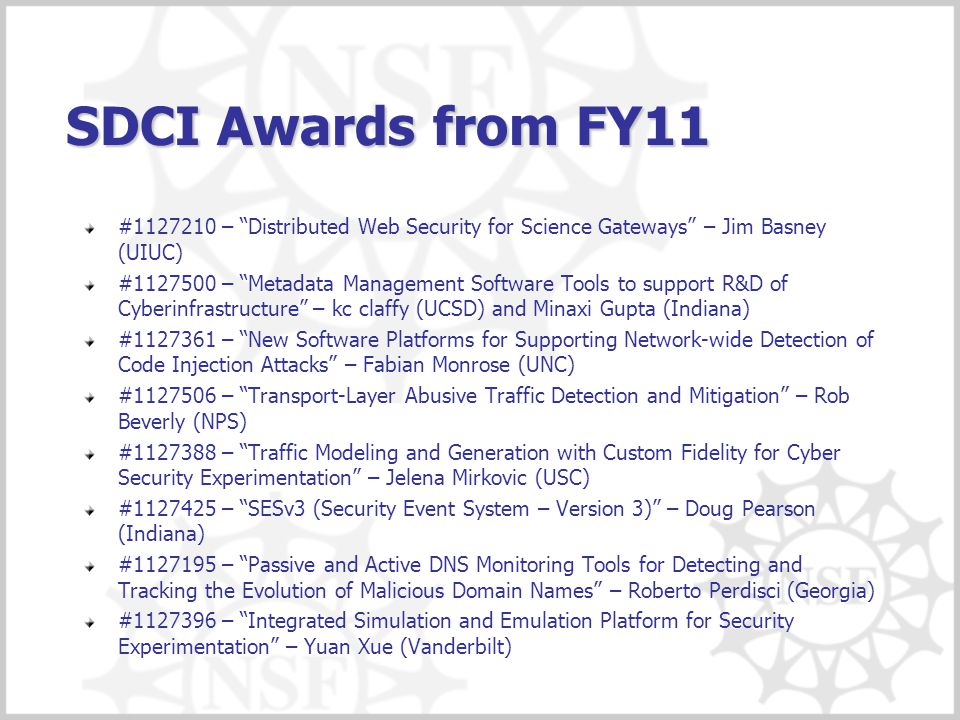 SDCI Awards from FY11 #1127210 – Distributed Web Security for Science Gateways – Jim Basney (UIUC) #1127500 – Metadata Management Software Tools to support R&D of Cyberinfrastructure – kc claffy (UCSD) and Minaxi Gupta (Indiana) #1127361 – New Software Platforms for Supporting Network-wide Detection of Code Injection Attacks – Fabian Monrose (UNC) #1127506 – Transport-Layer Abusive Traffic Detection and Mitigation – Rob Beverly (NPS) #1127388 – Traffic Modeling and Generation with Custom Fidelity for Cyber Security Experimentation – Jelena Mirkovic (USC) #1127425 – SESv3 (Security Event System – Version 3) – Doug Pearson (Indiana) #1127195 – Passive and Active DNS Monitoring Tools for Detecting and Tracking the Evolution of Malicious Domain Names – Roberto Perdisci (Georgia) #1127396 – Integrated Simulation and Emulation Platform for Security Experimentation – Yuan Xue (Vanderbilt)