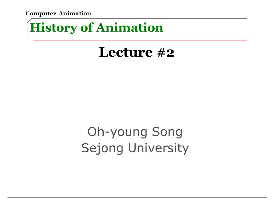 History of Animation Computer Animation Lecture #2 Oh-young Song Sejong University