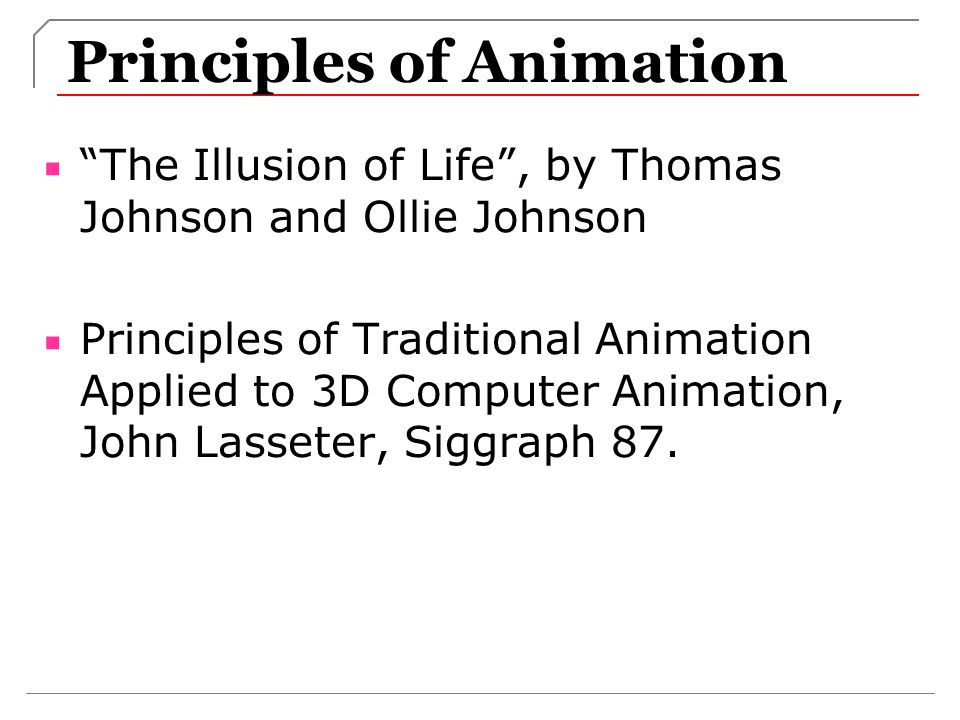 Principles of Animation The Illusion of Life, by Thomas Johnson and Ollie Johnson Principles of Traditional Animation Applied to 3D Computer Animation, John Lasseter, Siggraph 87.