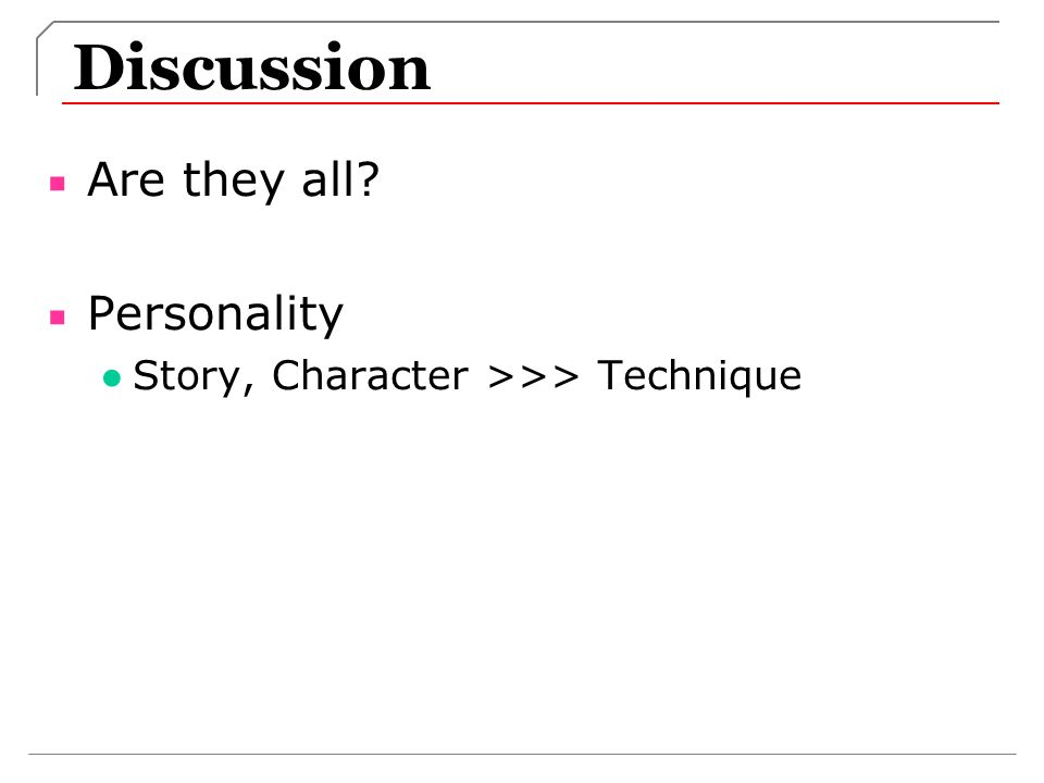 Discussion Are they all? Personality Story, Character >>> Technique