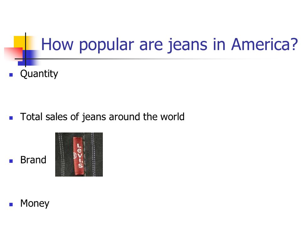 How popular are jeans in America? Quantity Total sales of jeans around the world Brand Money