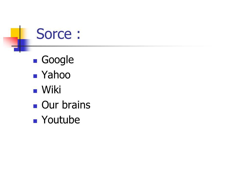 Sorce : Google Yahoo Wiki Our brains Youtube