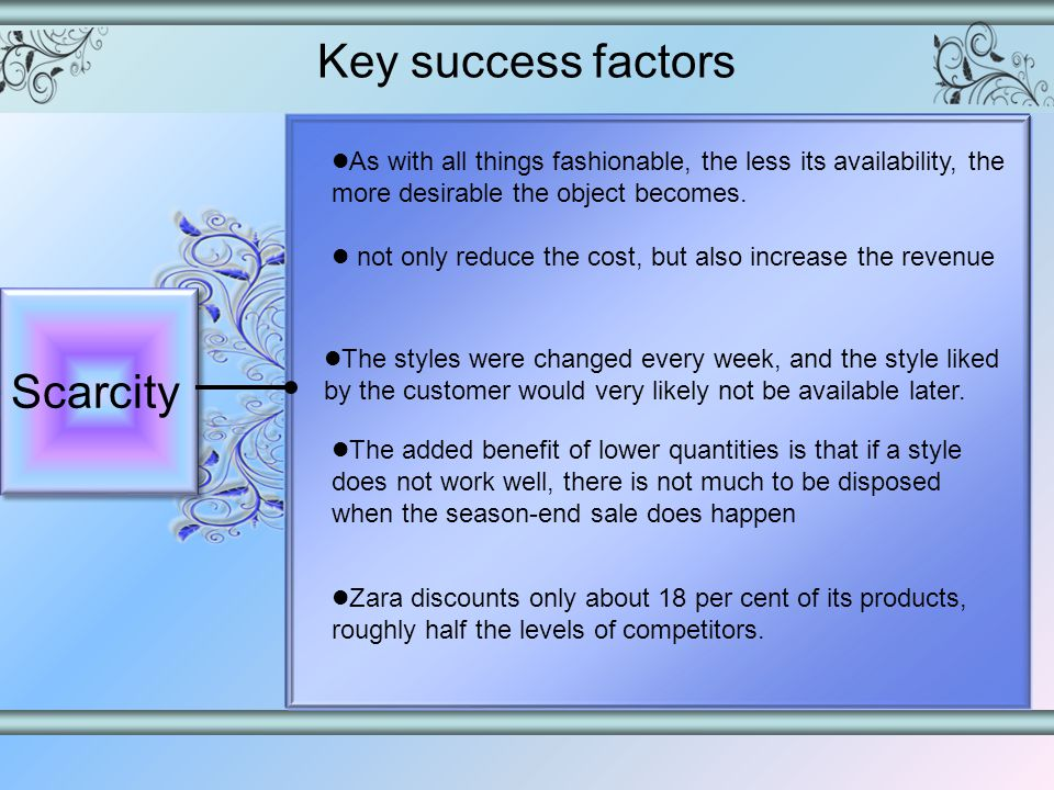 Key success factors Scarcity As with all things fashionable, the less its availability, the more desirable the object becomes.