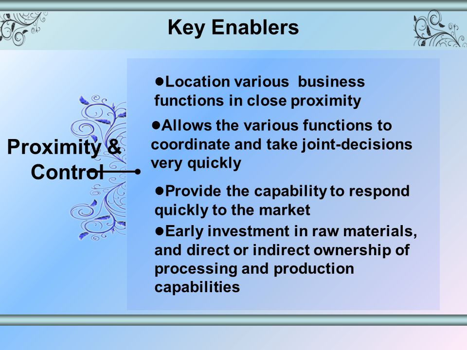 Key Enablers Proximity & Control Location various business functions in close proximity Early investment in raw materials, and direct or indirect ownership of processing and production capabilities Allows the various functions to coordinate and take joint-decisions very quickly Provide the capability to respond quickly to the market