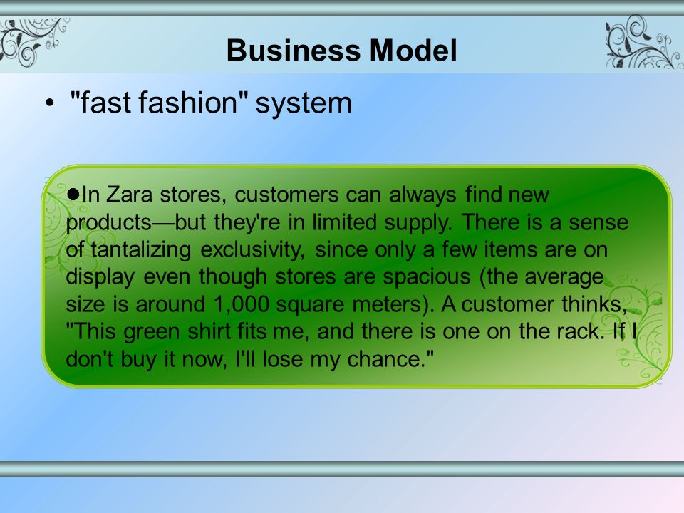 fast fashion system A constant exchange of information throughout every part of Zara s supply chain No layers of bureaucracy, its organization, operational procedures, performance measures, and even its office layouts are all designed to make information transfer easy.