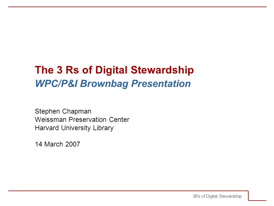 3Rs of Digital Stewardship One in an ongoing series of presentations… Digital Repository Service: An Introduction OIS open meeting, May 24, 2001 OCLC Digital & Preservation Cooperative Meeting Report OIS/WPC brownbag, July, 2003 Digitizing Images, Digitizing Texts WPC/P&I brownbags, September & October, 2003 3Rs talk today DRS2, DRS updates Upcoming, probably FY08, watch HULINFO