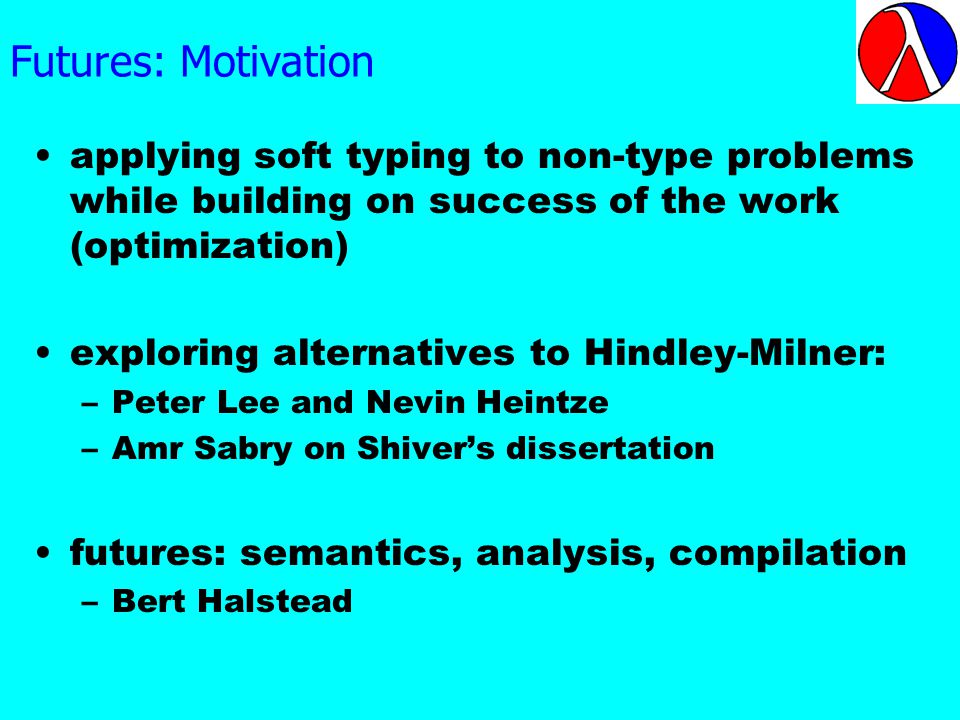 Futures: Motivation applying soft typing to non-type problems while building on success of the work (optimization) exploring alternatives to Hindley-Milner: –Peter Lee and Nevin Heintze –Amr Sabry on Shivers dissertation futures: semantics, analysis, compilation –Bert Halstead