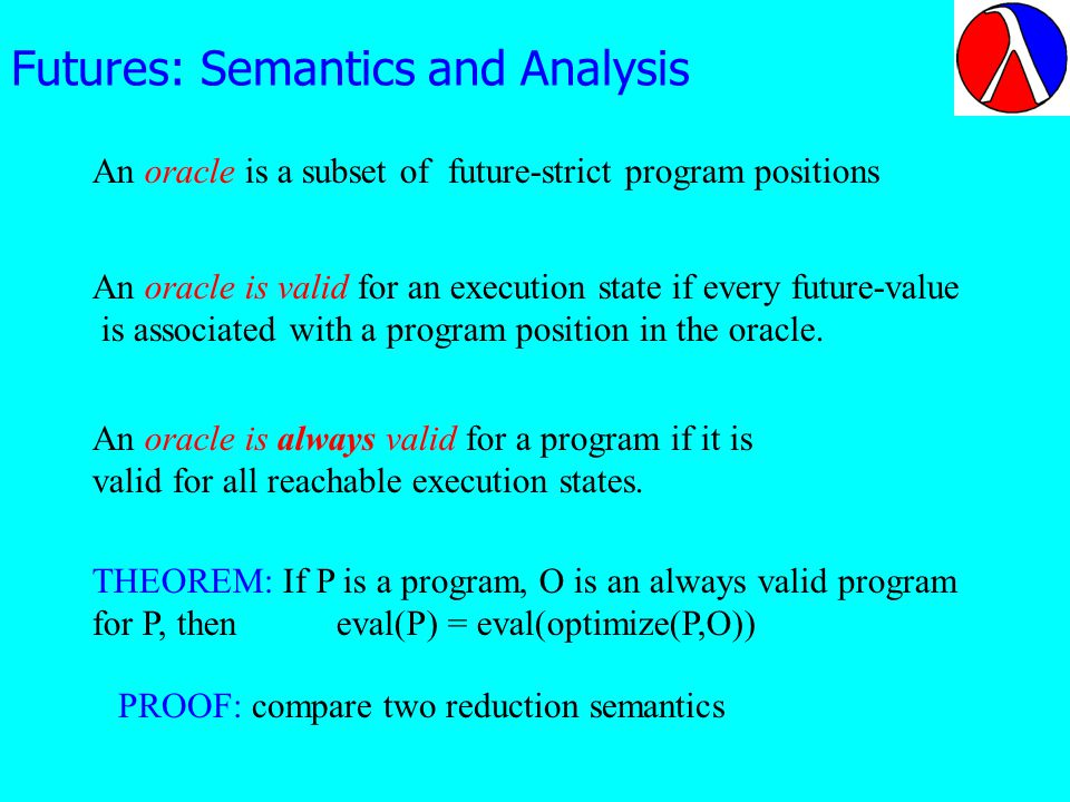 Futures: Semantics and Analysis An oracle is a subset of future-strict program positions An oracle is valid for an execution state if every future-value is associated with a program position in the oracle.