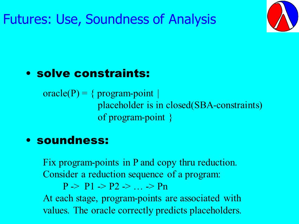 Futures: Use, Soundness of Analysis solve constraints: soundness: oracle(P) = { program-point | placeholder is in closed(SBA-constraints) of program-point } Fix program-points in P and copy thru reduction.