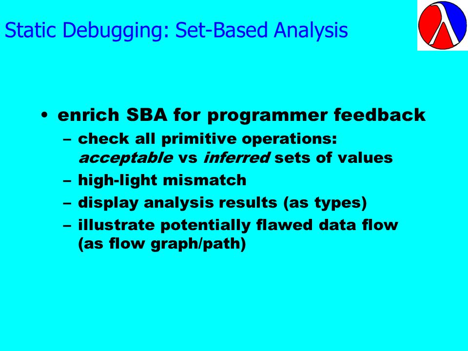 Static Debugging: Set-Based Analysis enrich SBA for programmer feedback –check all primitive operations: acceptable vs inferred sets of values –high-light mismatch –display analysis results (as types) –illustrate potentially flawed data flow (as flow graph/path)