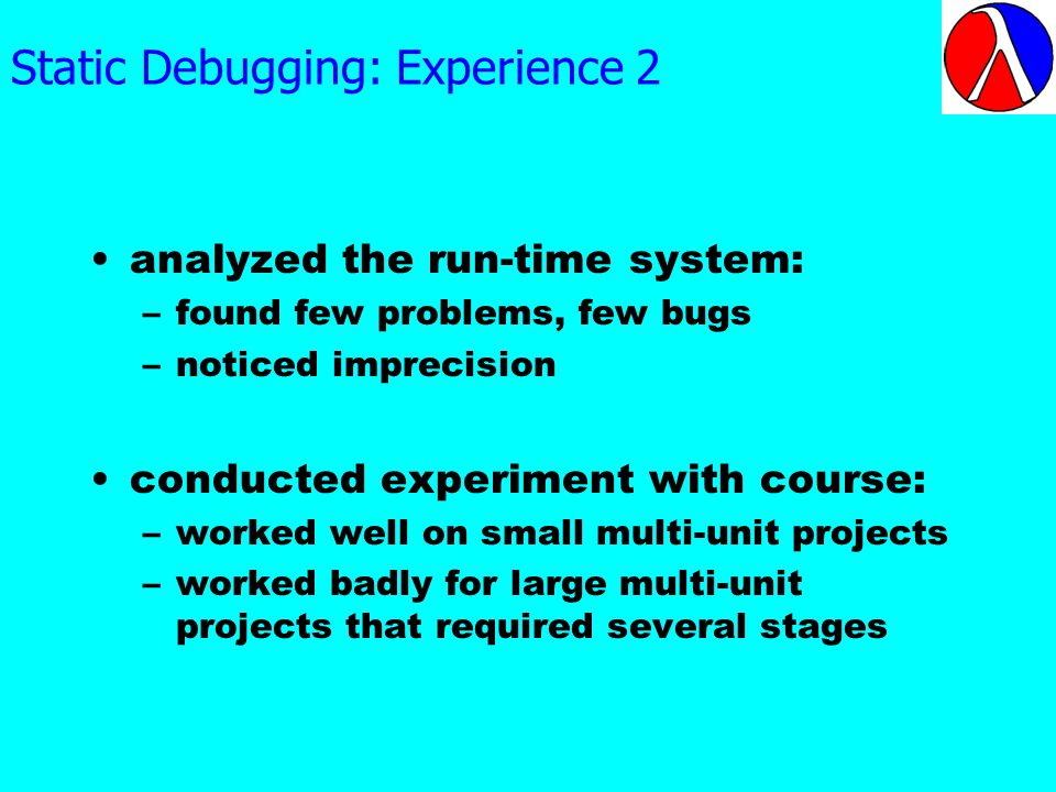 Static Debugging: Experience 2 analyzed the run-time system: –found few problems, few bugs –noticed imprecision conducted experiment with course: –worked well on small multi-unit projects –worked badly for large multi-unit projects that required several stages