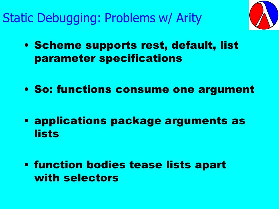 Static Debugging: Problems w/ Arity Scheme supports rest, default, list parameter specifications So: functions consume one argument applications package arguments as lists function bodies tease lists apart with selectors