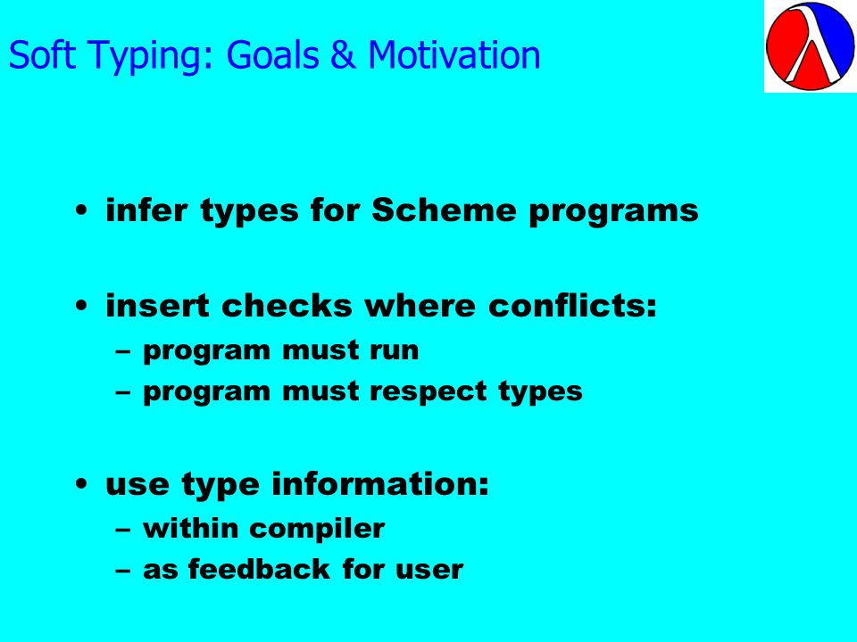 Soft Typing: Goals & Motivation infer types for Scheme programs insert checks where conflicts: –program must run –program must respect types use type information: –within compiler –as feedback for user