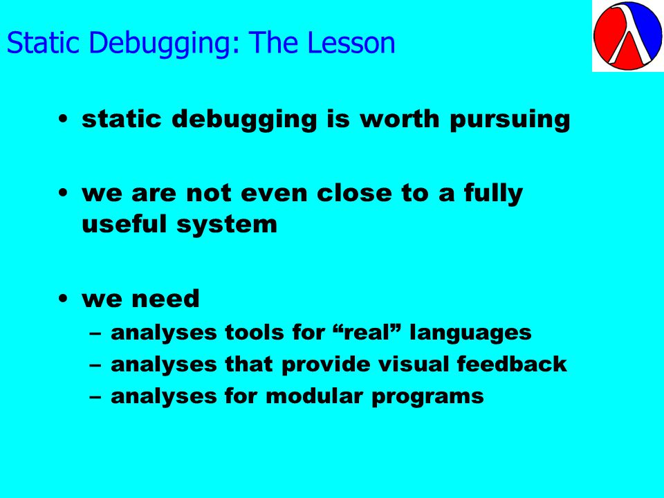 Static Debugging: The Lesson static debugging is worth pursuing we are not even close to a fully useful system we need –analyses tools for real languages –analyses that provide visual feedback –analyses for modular programs