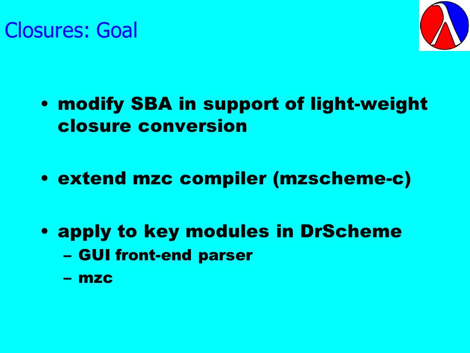 Closures: Goal modify SBA in support of light-weight closure conversion extend mzc compiler (mzscheme-c) apply to key modules in DrScheme –GUI front-end parser –mzc
