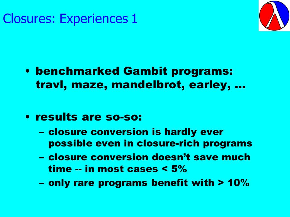 Closures: Experiences 1 benchmarked Gambit programs: travl, maze, mandelbrot, earley, … results are so-so: –closure conversion is hardly ever possible even in closure-rich programs –closure conversion doesnt save much time -- in most cases < 5% –only rare programs benefit with > 10%