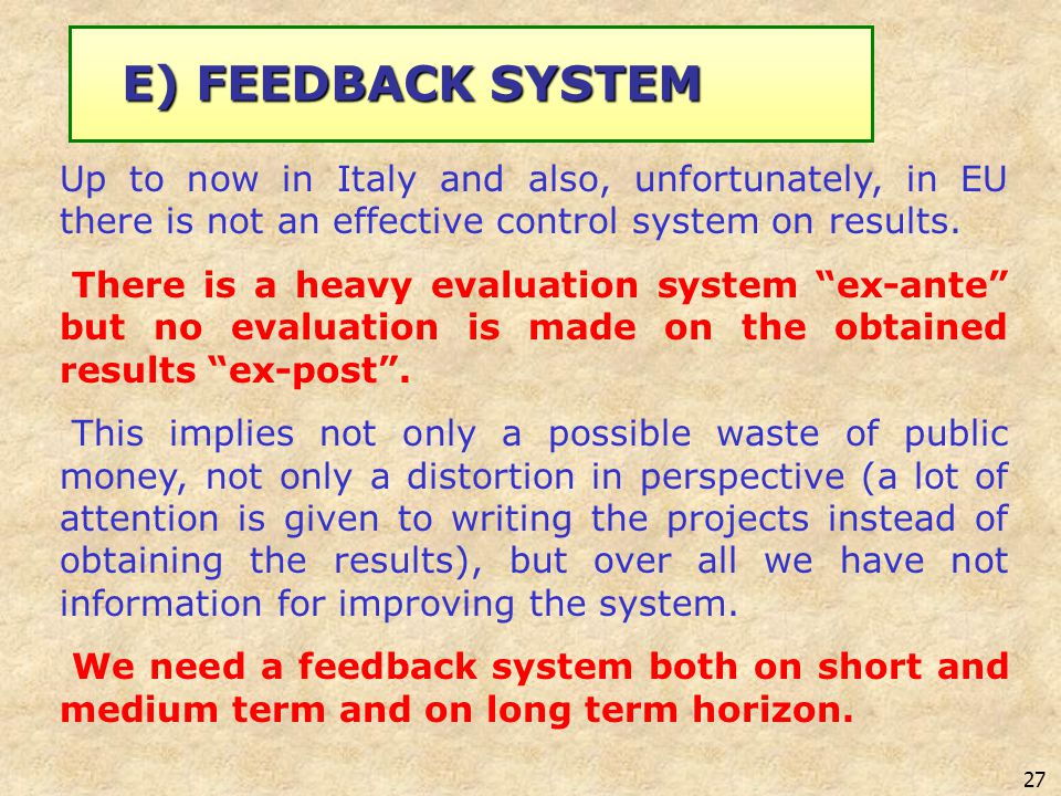 27 E) FEEDBACK SYSTEM Up to now in Italy and also, unfortunately, in EU there is not an effective control system on results. There is a heavy evaluati