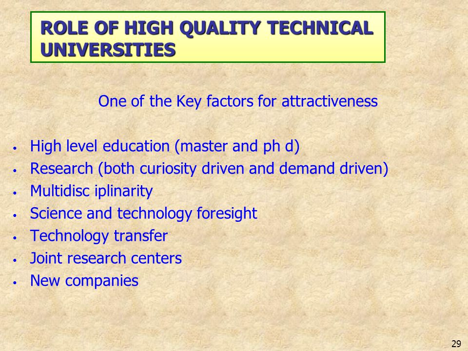 29 ROLE OF HIGH QUALITY TECHNICAL UNIVERSITIES One of the Key factors for attractiveness High level education (master and ph d) Research (both curiosi