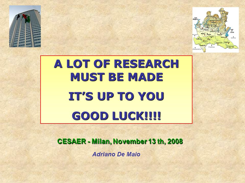 CESAER - Milan, November 13 th, 2008 Adriano De Maio A LOT OF RESEARCH MUST BE MADE ITS UP TO YOU GOOD LUCK!!!!