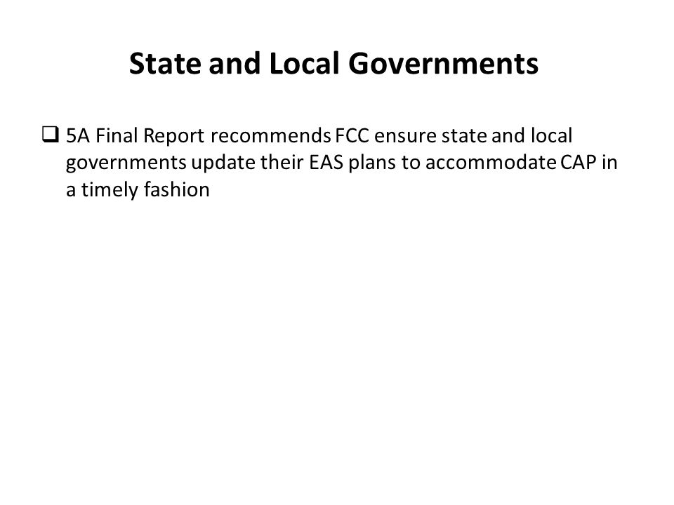 State and Local Governments 5A Final Report recommends FCC ensure state and local governments update their EAS plans to accommodate CAP in a timely fa