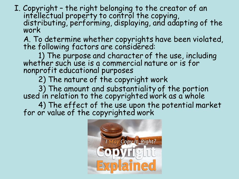 I. Copyright – the right belonging to the creator of an intellectual property to control the copying, distributing, performing, displaying, and adapti