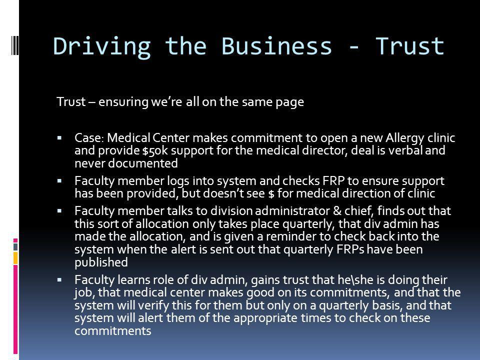 Driving the Business - Trust Trust – ensuring were all on the same page Case: Medical Center makes commitment to open a new Allergy clinic and provide $50k support for the medical director, deal is verbal and never documented Faculty member logs into system and checks FRP to ensure support has been provided, but doesnt see $ for medical direction of clinic Faculty member talks to division administrator & chief, finds out that this sort of allocation only takes place quarterly, that div admin has made the allocation, and is given a reminder to check back into the system when the alert is sent out that quarterly FRPs have been published Faculty learns role of div admin, gains trust that he\she is doing their job, that medical center makes good on its commitments, and that the system will verify this for them but only on a quarterly basis, and that system will alert them of the appropriate times to check on these commitments