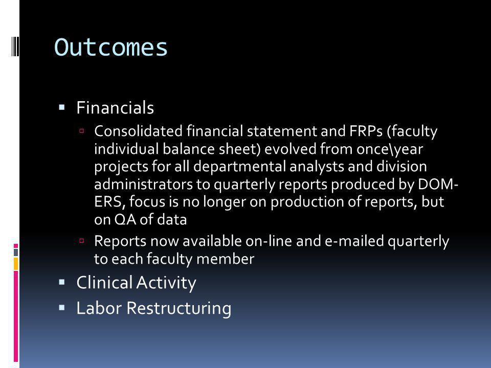Outcomes Financials Consolidated financial statement and FRPs (faculty individual balance sheet) evolved from once\year projects for all departmental analysts and division administrators to quarterly reports produced by DOM- ERS, focus is no longer on production of reports, but on QA of data Reports now available on-line and e-mailed quarterly to each faculty member Clinical Activity Labor Restructuring