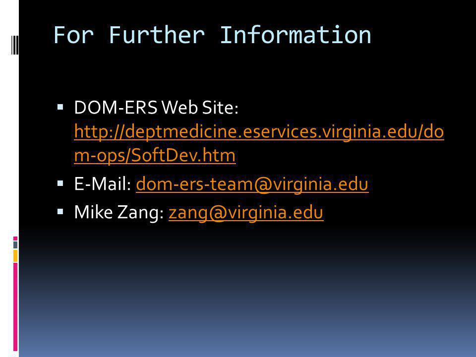 For Further Information DOM-ERS Web Site: http://deptmedicine.eservices.virginia.edu/do m-ops/SoftDev.htm http://deptmedicine.eservices.virginia.edu/do m-ops/SoftDev.htm E-Mail: dom-ers-team@virginia.edudom-ers-team@virginia.edu Mike Zang: zang@virginia.eduzang@virginia.edu