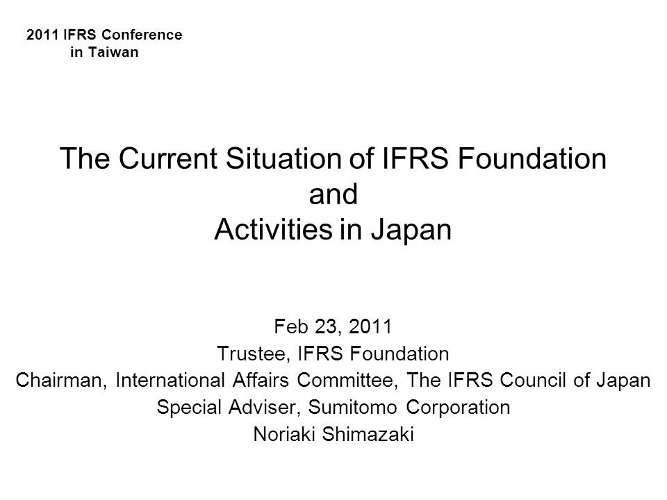 Feb 23, 2011 Trustee, IFRS Foundation Chairman, International Affairs Committee, The IFRS Council of Japan Special Adviser, Sumitomo Corporation Noriaki Shimazaki 2011 IFRS Conference in Taiwan The Current Situation of IFRS Foundation and Activities in Japan