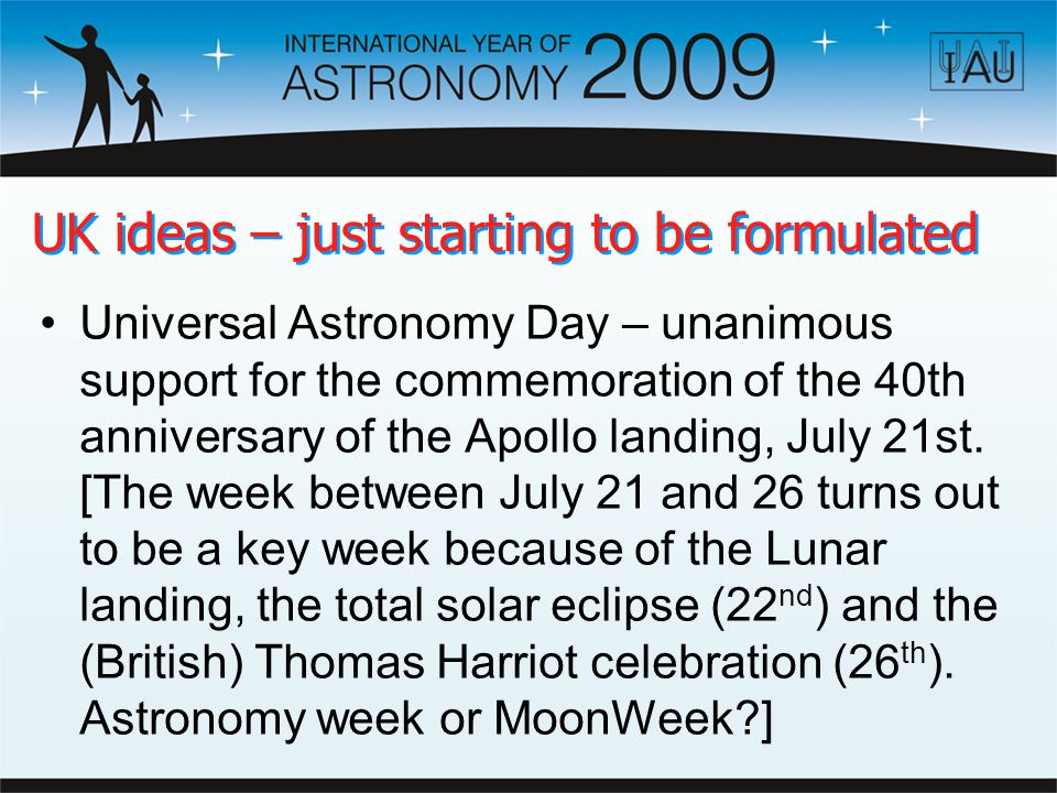 UK ideas – just starting to be formulated Universal Astronomy Day – unanimous support for the commemoration of the 40th anniversary of the Apollo landing, July 21st.