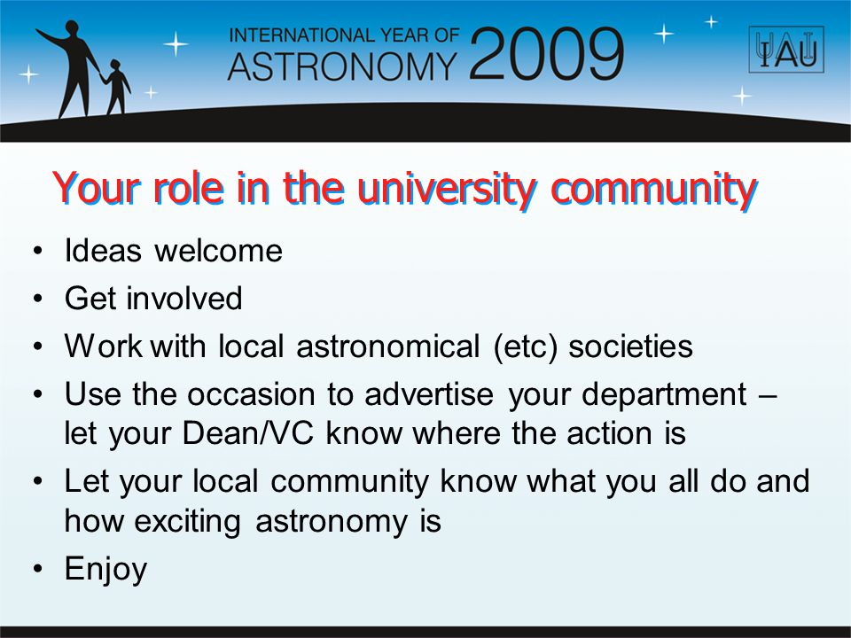 Your role in the university community Ideas welcome Get involved Work with local astronomical (etc) societies Use the occasion to advertise your department – let your Dean/VC know where the action is Let your local community know what you all do and how exciting astronomy is Enjoy