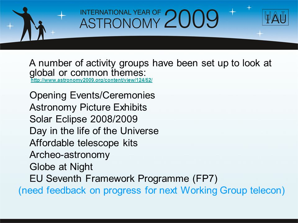 A number of activity groups have been set up to look at global or common themes: http://www.astronomy2009.org/content/view/124/52/http://www.astronomy2009.org/content/view/124/52/ Opening Events/Ceremonies Astronomy Picture Exhibits Solar Eclipse 2008/2009 Day in the life of the Universe Affordable telescope kits Archeo-astronomy Globe at Night EU Seventh Framework Programme (FP7) (need feedback on progress for next Working Group telecon)