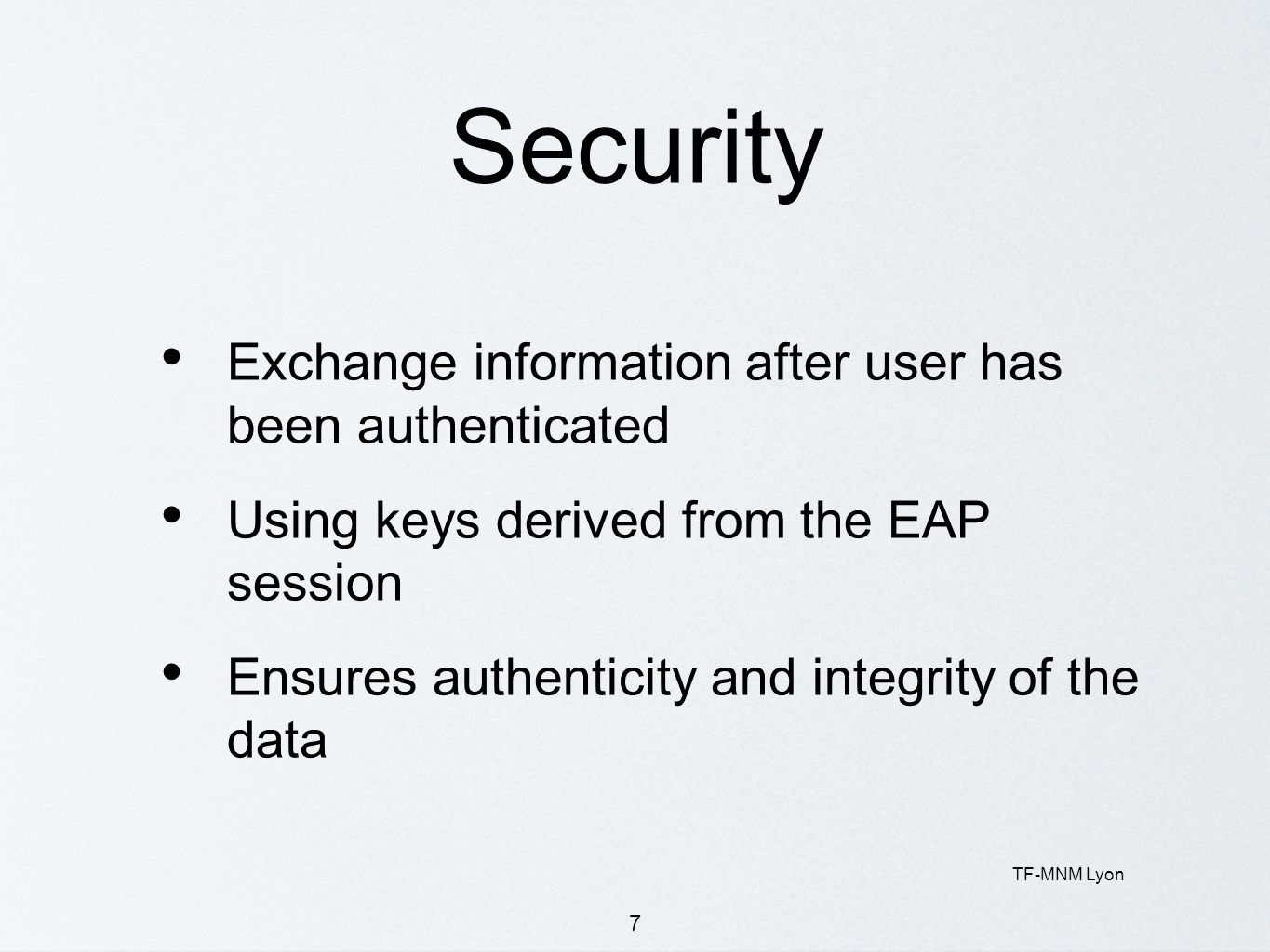 TF-MNM Lyon 7 Security Exchange information after user has been authenticated Using keys derived from the EAP session Ensures authenticity and integri