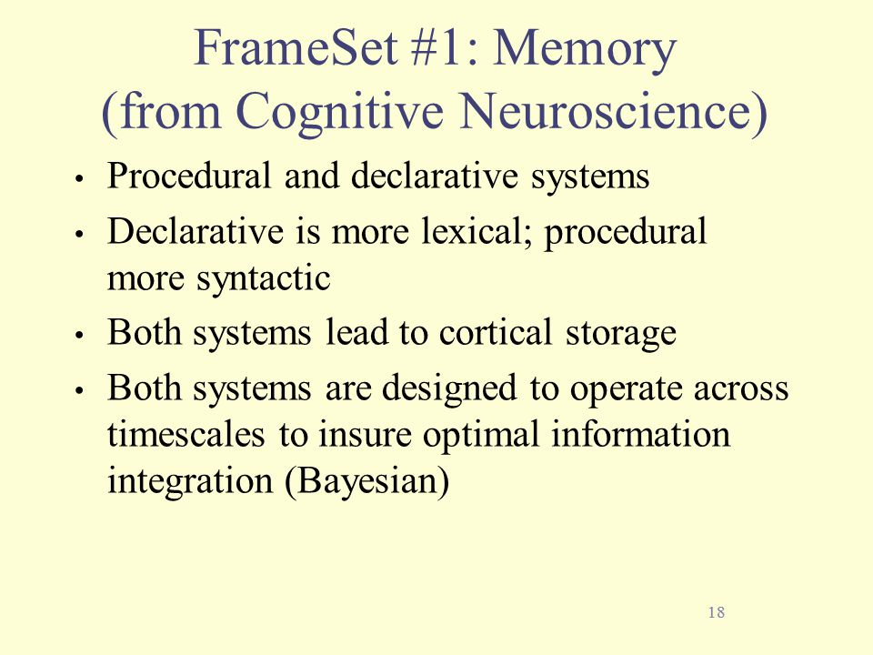 18 FrameSet #1: Memory (from Cognitive Neuroscience) Procedural and declarative systems Declarative is more lexical; procedural more syntactic Both systems lead to cortical storage Both systems are designed to operate across timescales to insure optimal information integration (Bayesian) 18