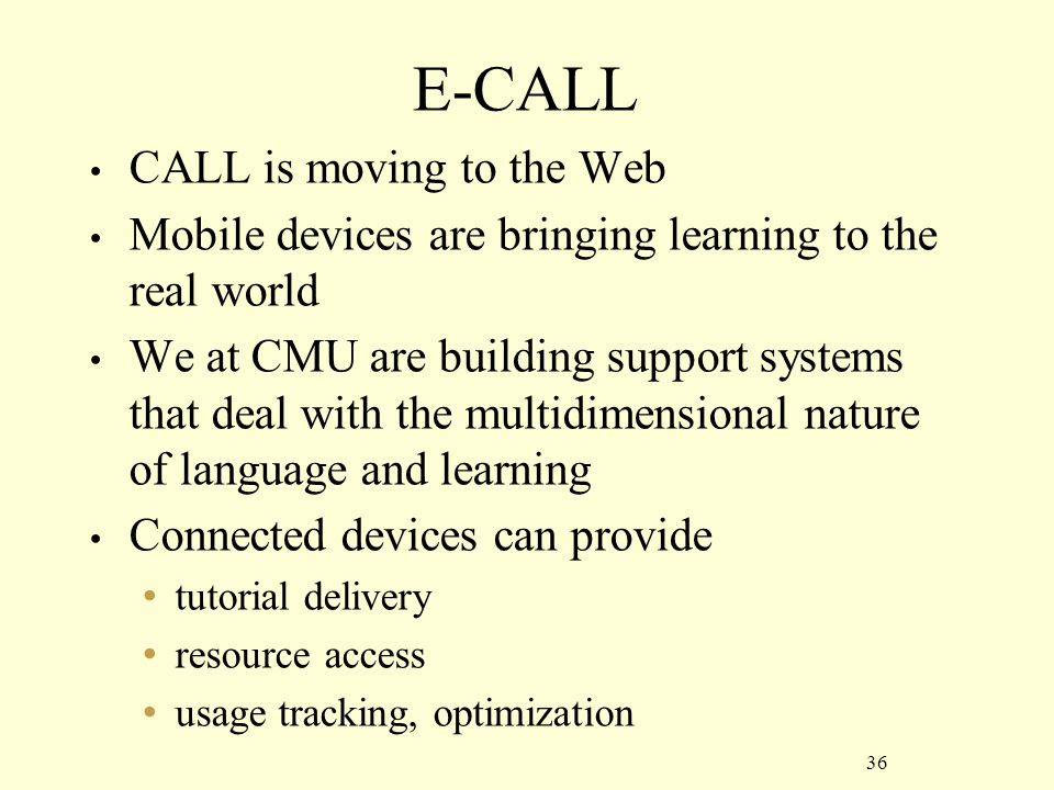 36 E-CALL CALL is moving to the Web Mobile devices are bringing learning to the real world We at CMU are building support systems that deal with the multidimensional nature of language and learning Connected devices can provide tutorial delivery resource access usage tracking, optimization