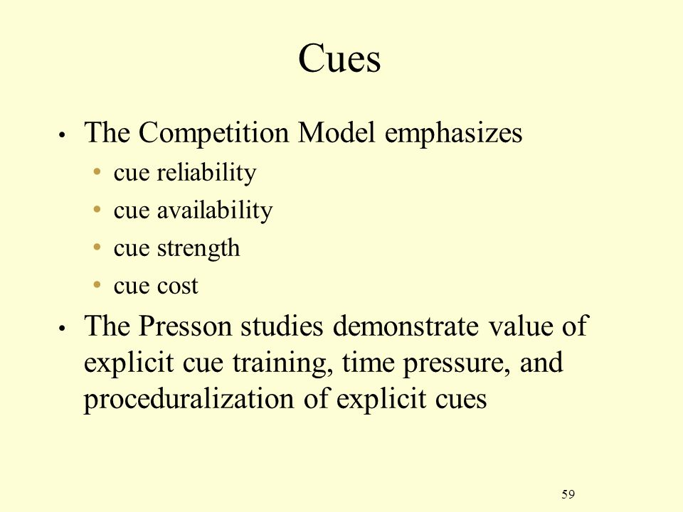 59 Cues The Competition Model emphasizes cue reliability cue availability cue strength cue cost The Presson studies demonstrate value of explicit cue training, time pressure, and proceduralization of explicit cues