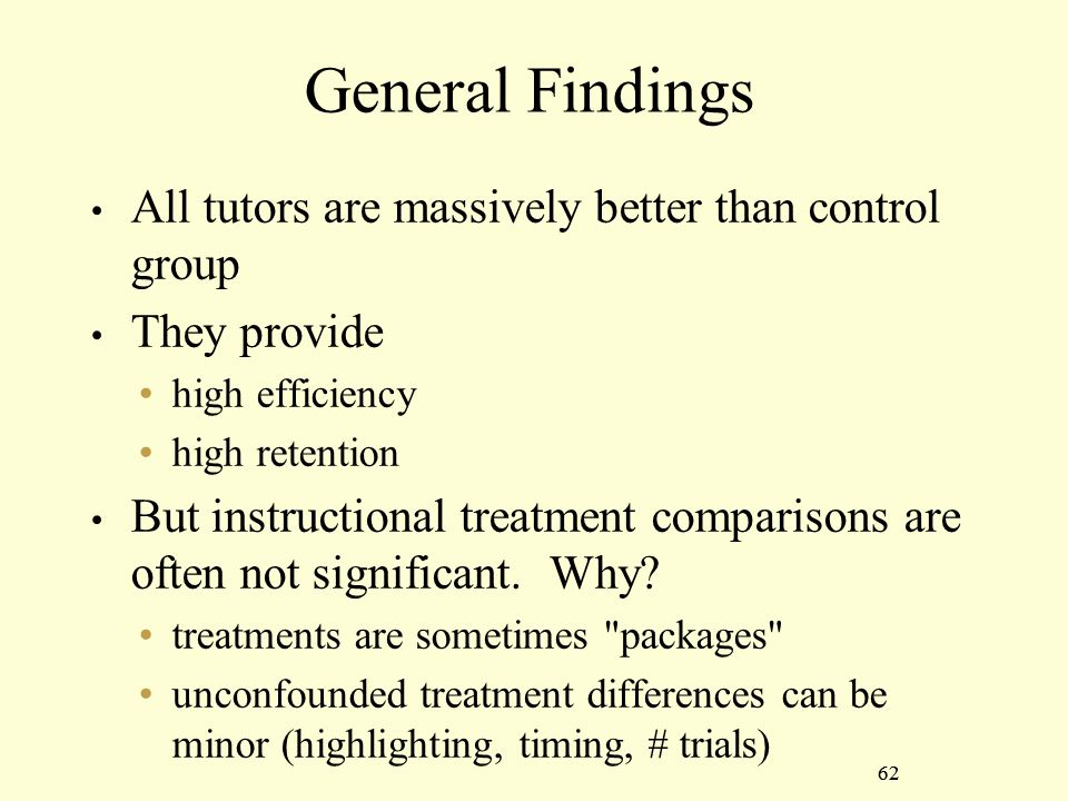 62 General Findings All tutors are massively better than control group They provide high efficiency high retention But instructional treatment comparisons are often not significant.