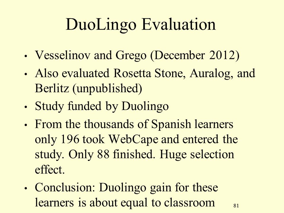 81 DuoLingo Evaluation Vesselinov and Grego (December 2012) Also evaluated Rosetta Stone, Auralog, and Berlitz (unpublished) Study funded by Duolingo From the thousands of Spanish learners only 196 took WebCape and entered the study.