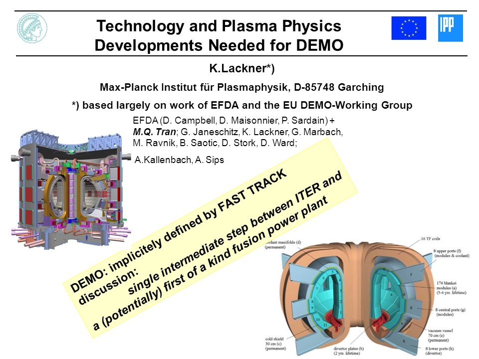 K.Lackner*) Max-Planck Institut für Plasmaphysik, D-85748 Garching *) based largely on work of EFDA and the EU DEMO-Working Group Technology and Plasm