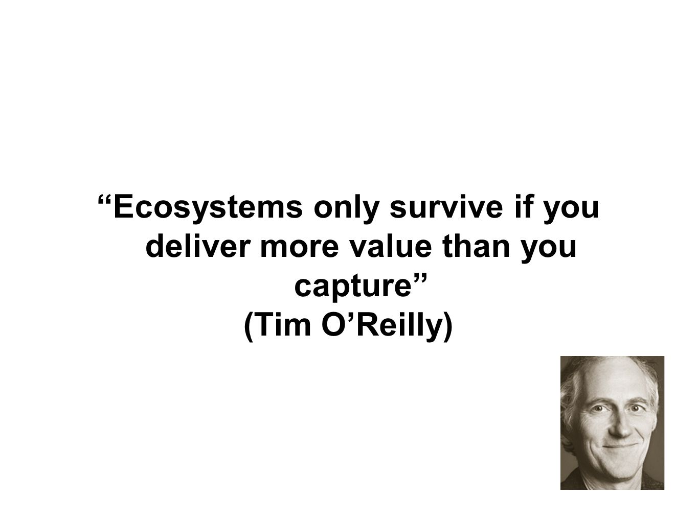 Ecosystems only survive if you deliver more value than you capture (Tim OReilly)