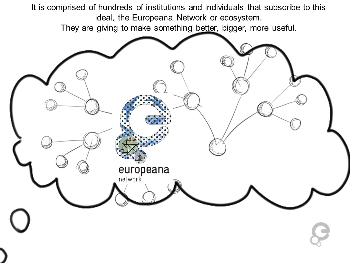 It is comprised of hundreds of institutions and individuals that subscribe to this ideal, the Europeana Network or ecosystem. They are giving to make
