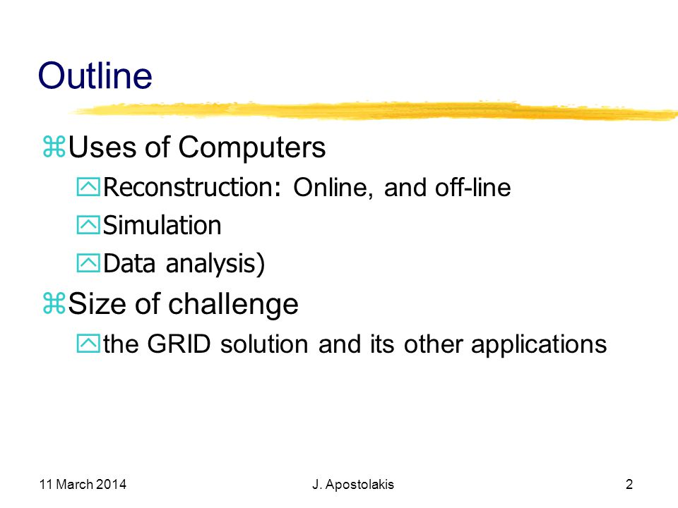 11 March 2014 J. Apostolakis 2 Outline Uses of Computers Reconstruction: Online, and off-line ySimulation yData analysis) Size of challenge the GRID s