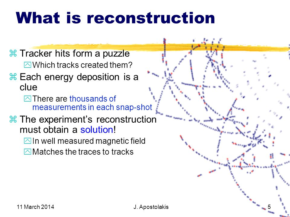 11 March 2014 J. Apostolakis 5 What is reconstruction Tracker hits form a puzzle Which tracks created them? Each energy deposition is a clue There are