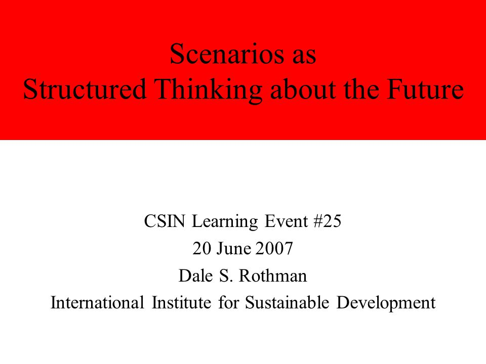 Scenarios as Structured Thinking about the Future CSIN Learning Event #25 20 June 2007 Dale S. Rothman International Institute for Sustainable Develop