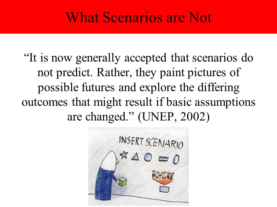 What Scenarios are Not It is now generally accepted that scenarios do not predict. Rather, they paint pictures of possible futures and explore the dif