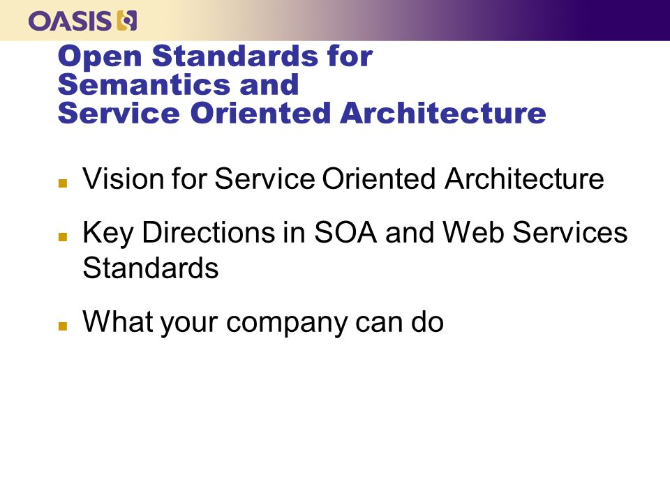 OASIS Standards for Security n SAML: Security Services Defining the exchange of authentication and authorization information to enable single sign-on.