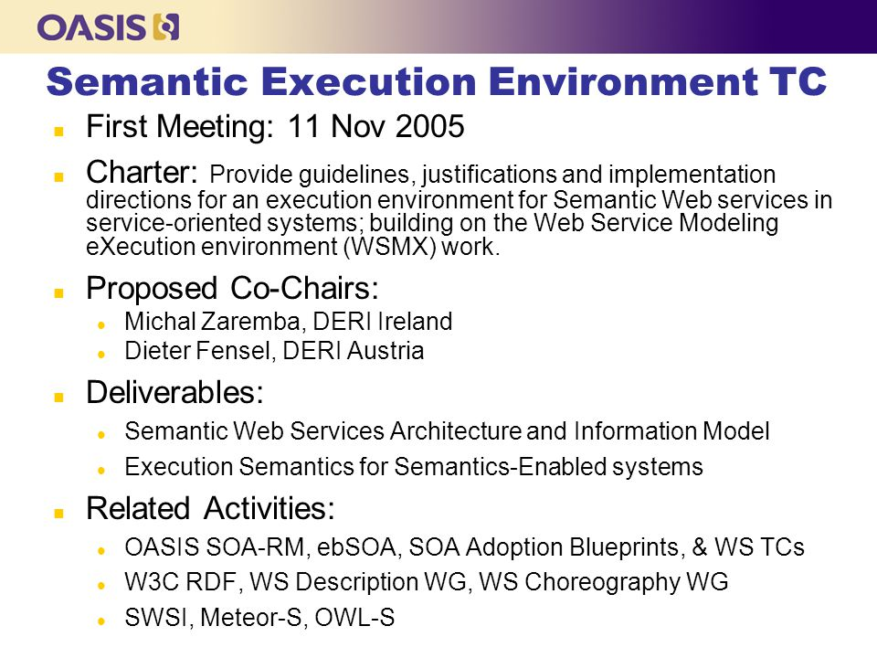 Semantic Execution Environment TC n First Meeting: 11 Nov 2005 n Charter: Provide guidelines, justifications and implementation directions for an execution environment for Semantic Web services in service-oriented systems; building on the Web Service Modeling eXecution environment (WSMX) work.