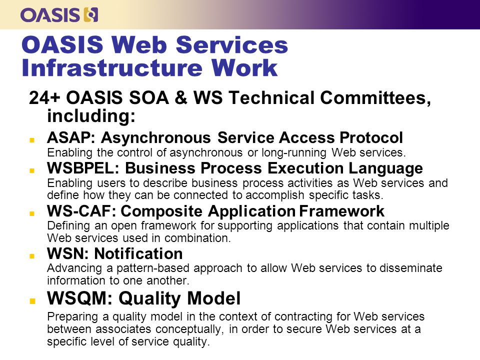 OASIS Web Services Infrastructure Work 24+ OASIS SOA & WS Technical Committees, including: n ASAP: Asynchronous Service Access Protocol Enabling the control of asynchronous or long-running Web services.
